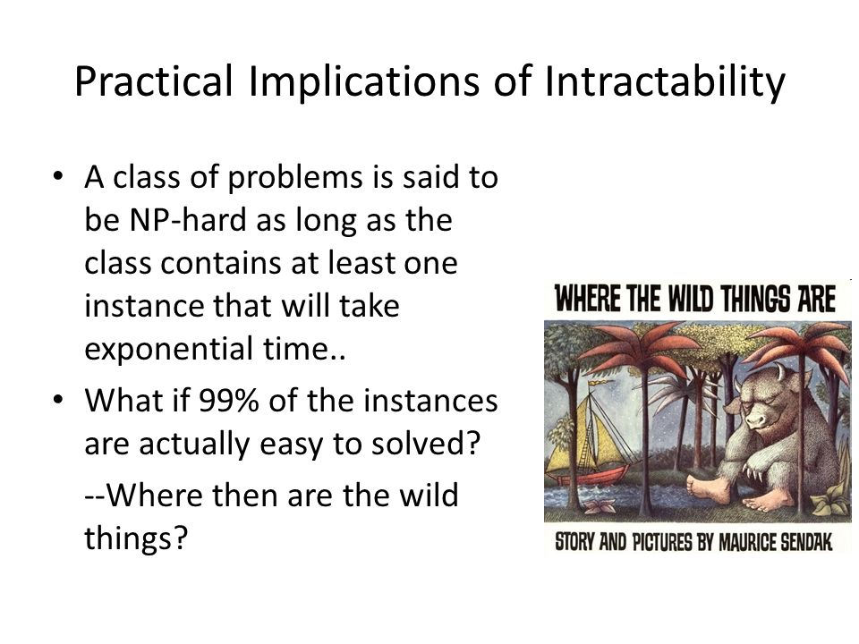 Practical Implications of Intractability A class of problems is said to be NP-hard as long as the class contains at least one instance that will take exponential time..