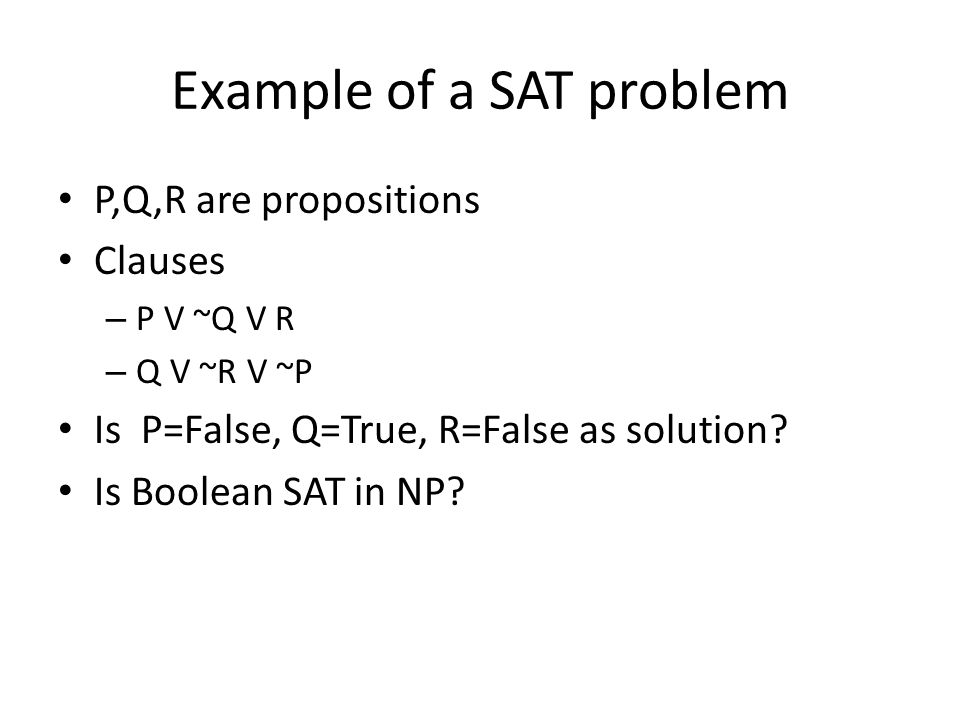 Example of a SAT problem P,Q,R are propositions Clauses – P V ~Q V R – Q V ~R V ~P Is P=False, Q=True, R=False as solution.