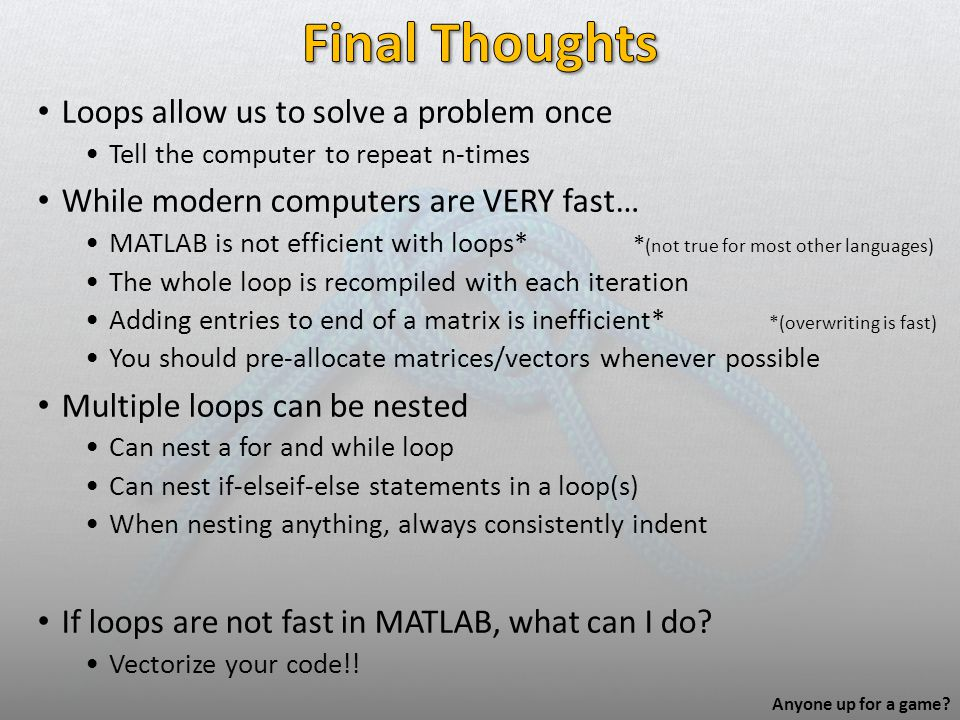 Loops allow us to solve a problem once Tell the computer to repeat n-times While modern computers are VERY fast… MATLAB is not efficient with loops* *