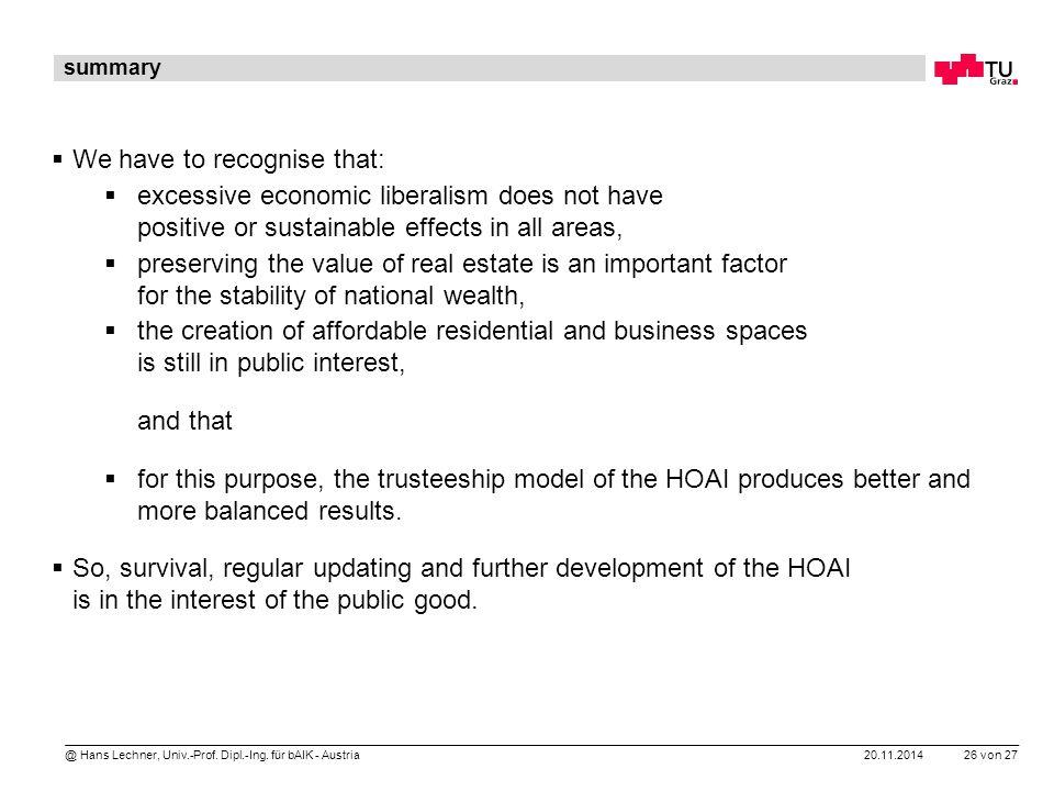 20.11.2014 26 von 27 @ Hans Lechner, Univ.-Prof. Dipl.-Ing. für bAIK - Austria summary  We have to recognise that:  excessive economic liberalism do