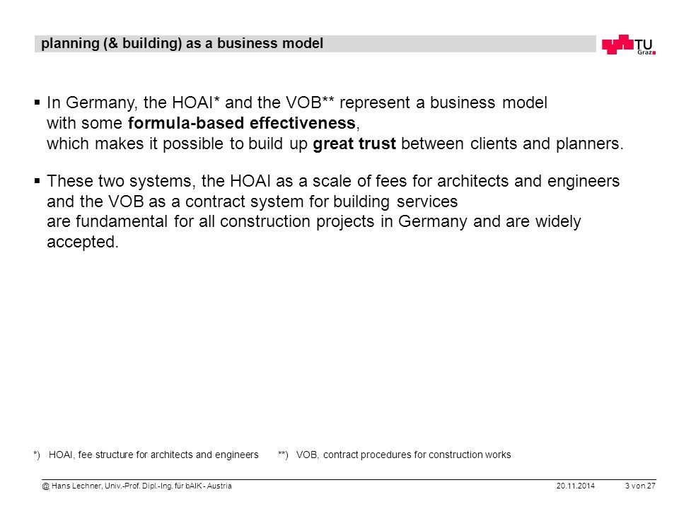 20.11.2014 3 von 27 @ Hans Lechner, Univ.-Prof. Dipl.-Ing. für bAIK - Austria *) HOAI, fee structure for architects and engineers **) VOB, contract pr