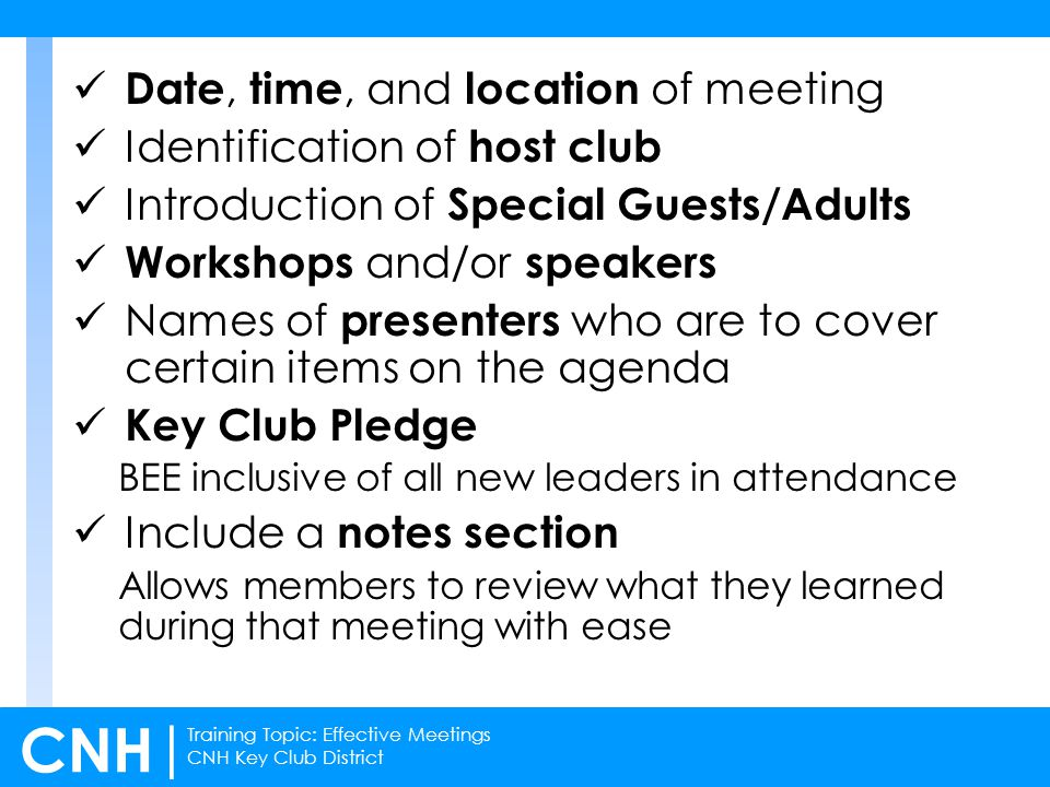 Training Topic: Effective Meetings CNH Key Club District CNH | Date, time, and location of meeting Identification of host club Introduction of Special Guests/Adults Workshops and/or speakers Names of presenters who are to cover certain items on the agenda Key Club Pledge BEE inclusive of all new leaders in attendance Include a notes section Allows members to review what they learned during that meeting with ease