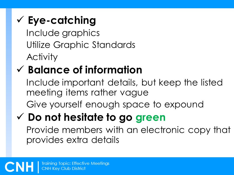 Training Topic: Effective Meetings CNH Key Club District CNH | Eye-catching Include graphics Utilize Graphic Standards Activity Balance of information Include important details, but keep the listed meeting items rather vague Give yourself enough space to expound Do not hesitate to go green Provide members with an electronic copy that provides extra details