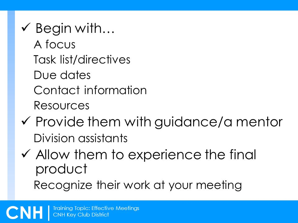 Training Topic: Effective Meetings CNH Key Club District CNH | Begin with… A focus Task list/directives Due dates Contact information Resources Provide them with guidance/a mentor Division assistants Allow them to experience the final product Recognize their work at your meeting