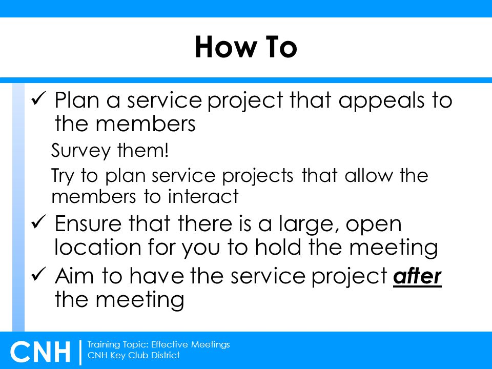Training Topic: Effective Meetings CNH Key Club District CNH | Plan a service project that appeals to the members Survey them.
