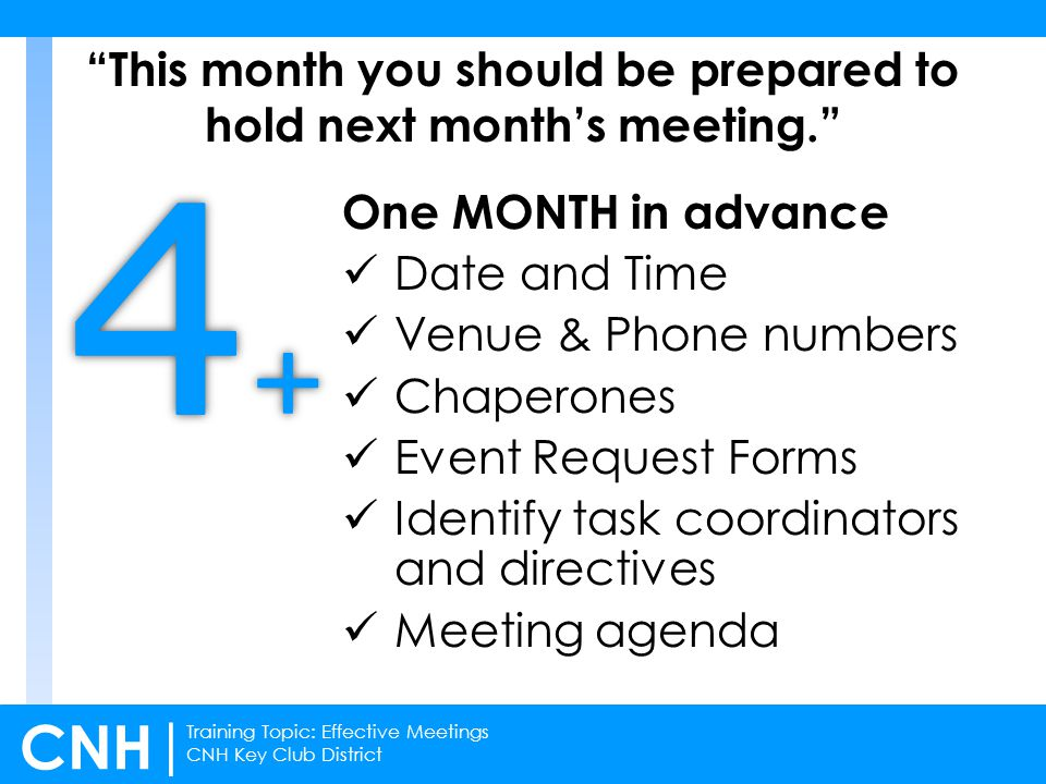 Training Topic: Effective Meetings CNH Key Club District CNH | At least 3 WEEKS prior Itinerary Advertisement (announcements, electronic flyers, videos, etc.) Have Executive Assistants oversee progress of task coordinators and provide you with updates Invite all sponsoring Kiwanis clubs + Kiwanis Lt.