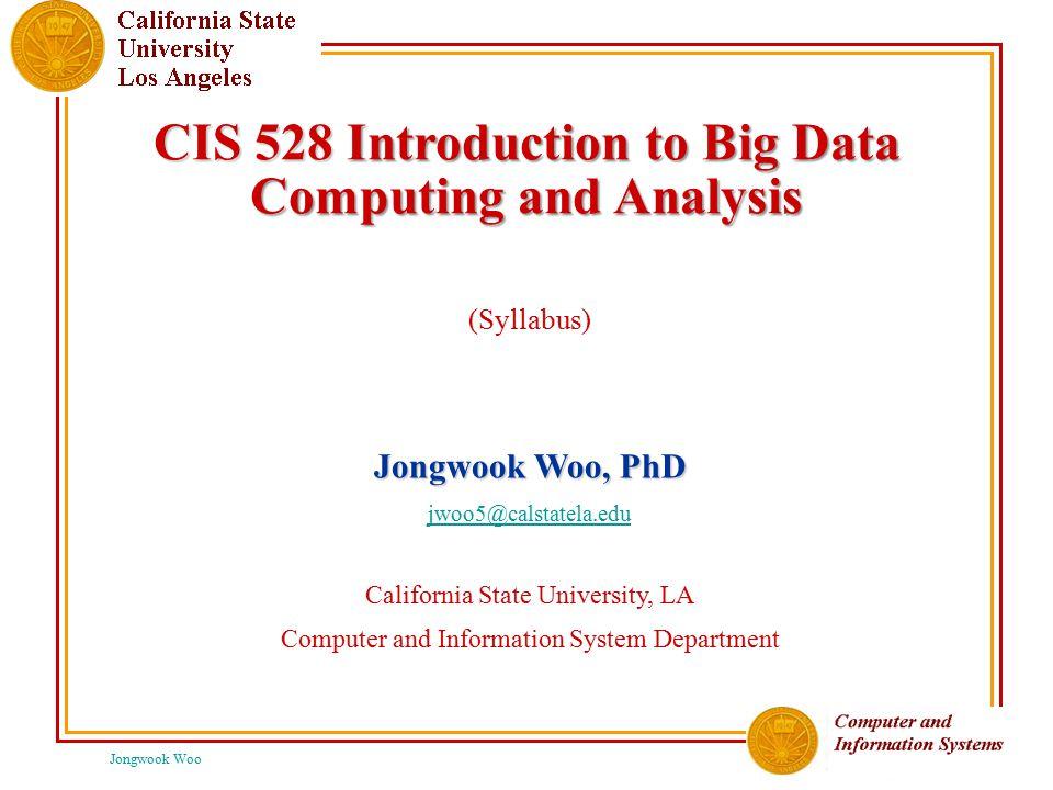 Jongwook Woo CIS 528 Introduction to Big Data Computing and Analysis (Syllabus) Jongwook Woo, PhD jwoo5@calstatela.edu California State University, LA