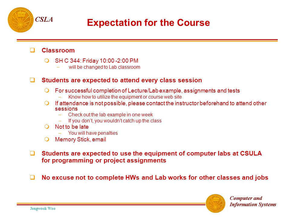 Jongwook Woo Expectation for the Course  Classroom  SH C 344: Friday 10:00 -2:00 PM – will be changed to Lab classroom  Students are expected to at