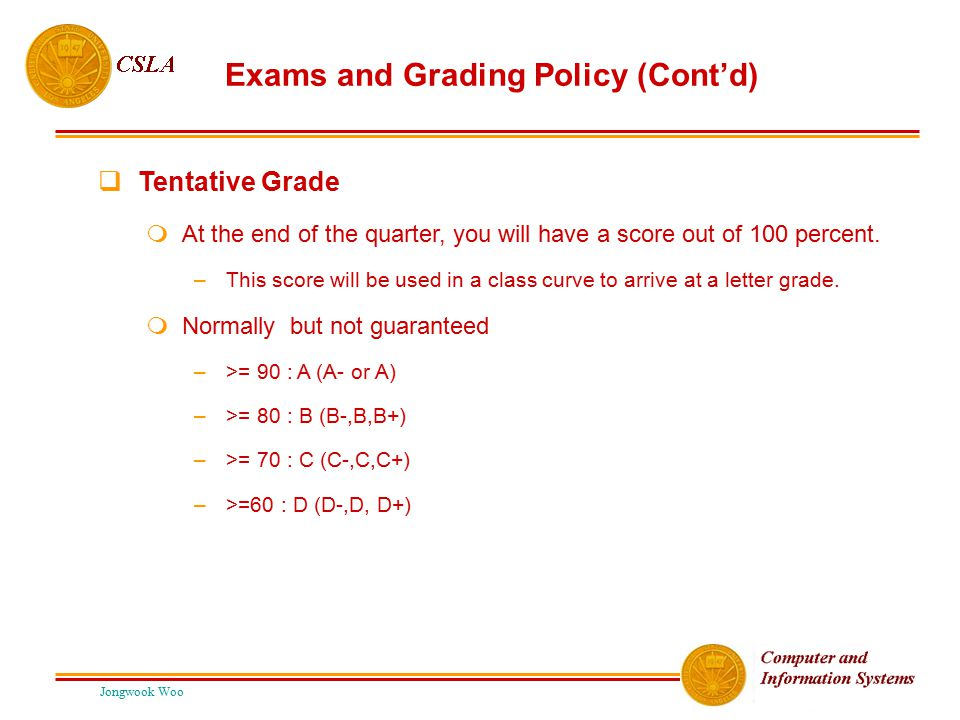 Jongwook Woo Exams and Grading Policy (Cont'd)  Tentative Grade  At the end of the quarter, you will have a score out of 100 percent. –This score wi