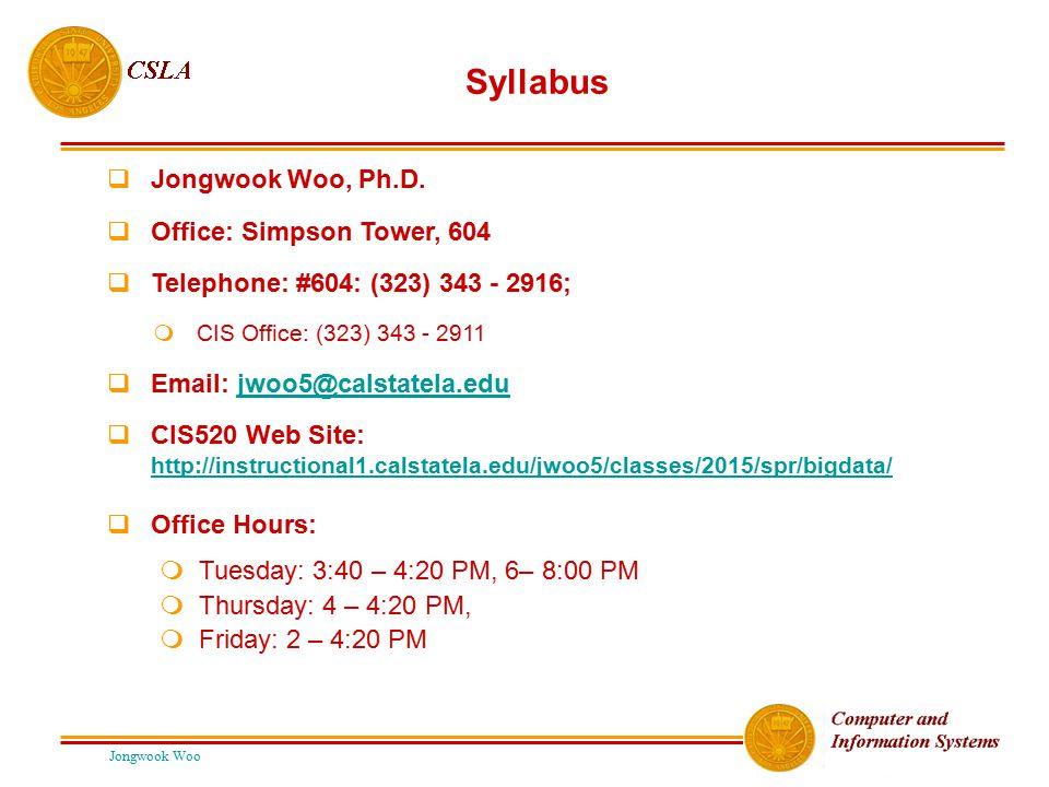 Jongwook Woo Syllabus  Jongwook Woo, Ph.D.  Office: Simpson Tower, 604  Telephone: #604: (323) 343 - 2916;  CIS Office: (323) 343 ‑ 2911  Email: