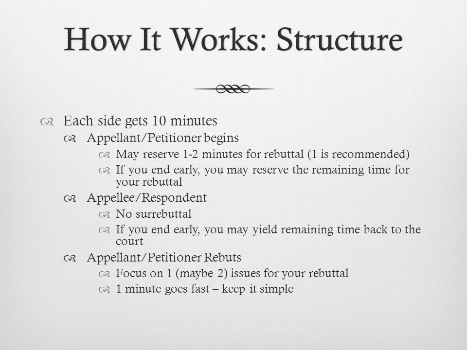 How It Works: StructureHow It Works: Structure  Each side gets 10 minutes  Appellant/Petitioner begins  May reserve 1-2 minutes for rebuttal (1 is