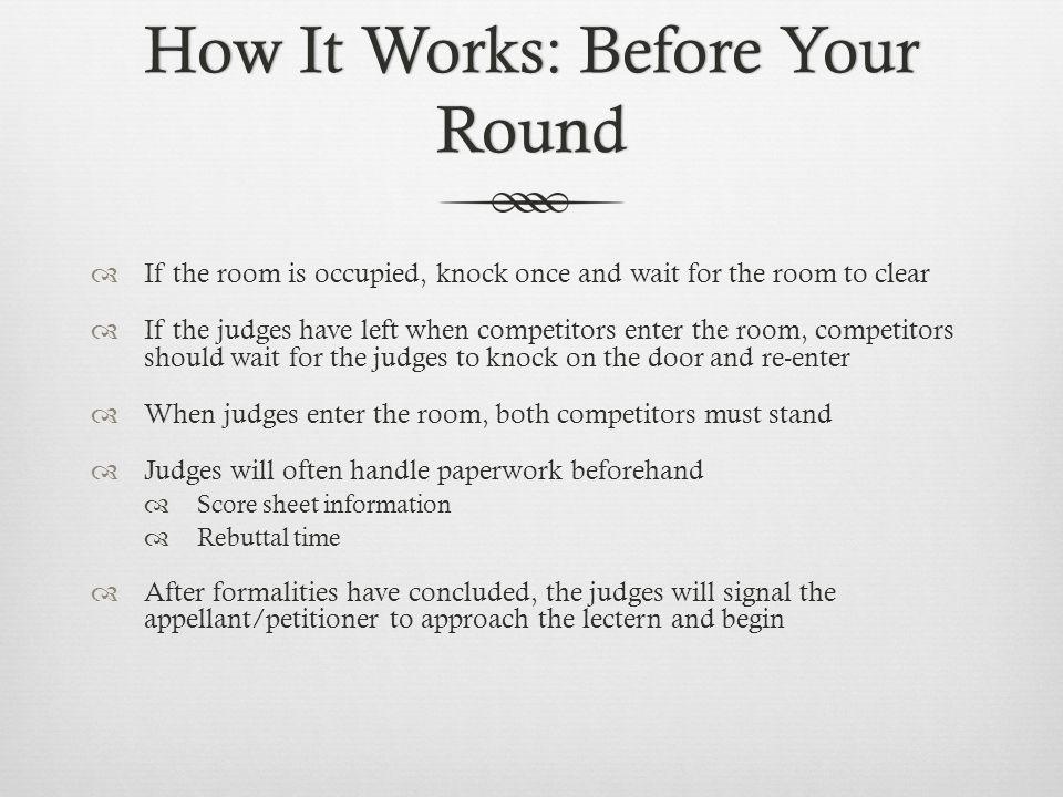 How It Works: Before Your Round  If the room is occupied, knock once and wait for the room to clear  If the judges have left when competitors enter