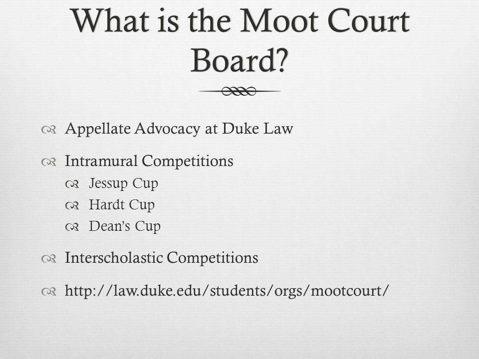 What is the Moot Court Board?  Appellate Advocacy at Duke Law  Intramural Competitions  Jessup Cup  Hardt Cup  Dean's Cup  Interscholastic Compe