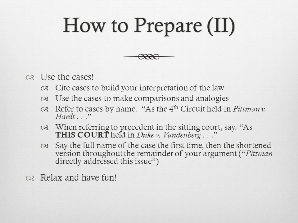 How to Prepare (II)How to Prepare (II)  Use the cases!  Cite cases to build your interpretation of the law  Use the cases to make comparisons and a