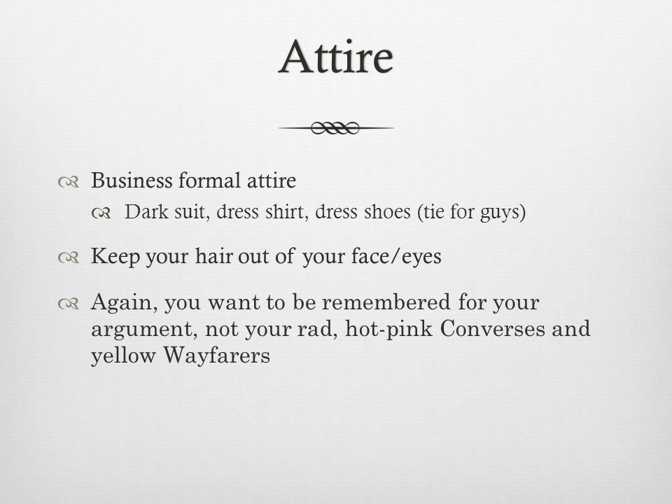 Attire  Business formal attire  Dark suit, dress shirt, dress shoes (tie for guys)  Keep your hair out of your face/eyes  Again, you want to be re