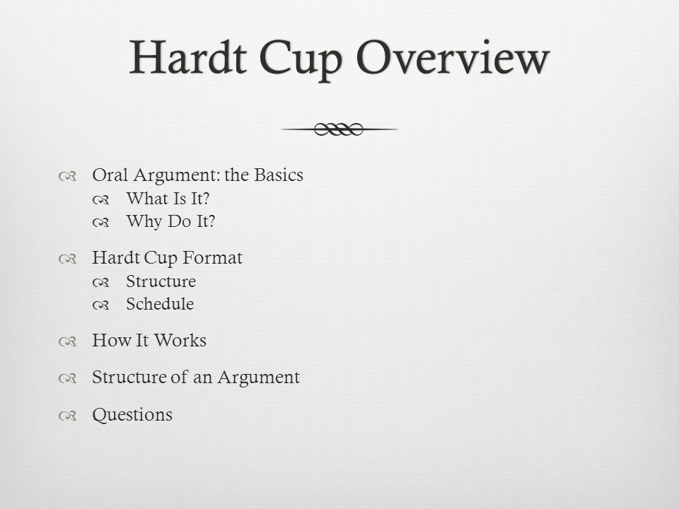Hardt Cup OverviewHardt Cup Overview  Oral Argument: the Basics  What Is It?  Why Do It?  Hardt Cup Format  Structure  Schedule  How It Works 