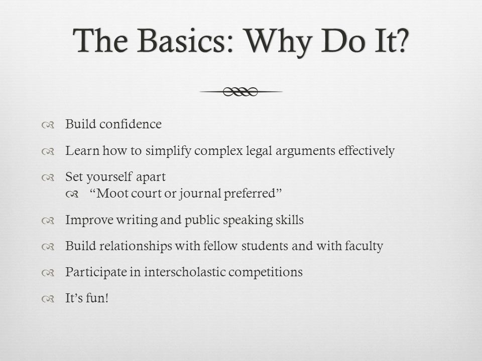"The Basics: Why Do It?The Basics: Why Do It?  Build confidence  Learn how to simplify complex legal arguments effectively  Set yourself apart  ""Mo"