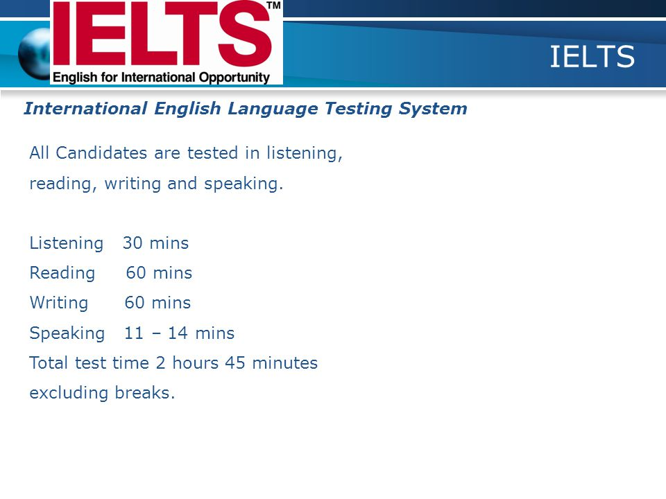IELTS International English Language Testing System All Candidates are tested in listening, reading, writing and speaking.