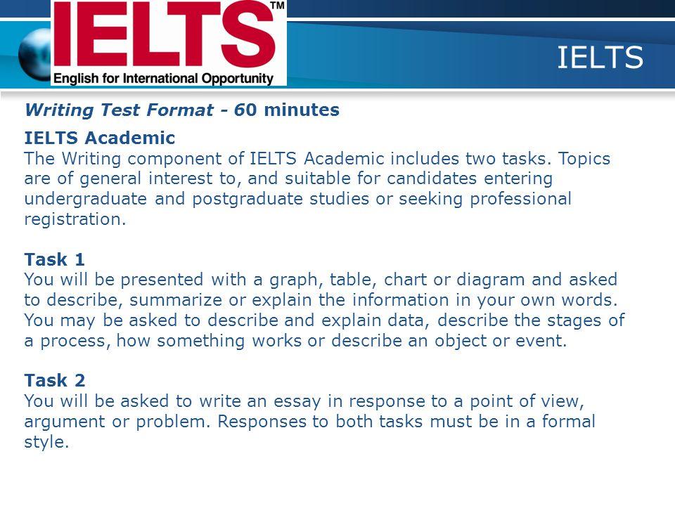 IELTS Writing Test Format - 60 minutes IELTS Academic The Writing component of IELTS Academic includes two tasks.