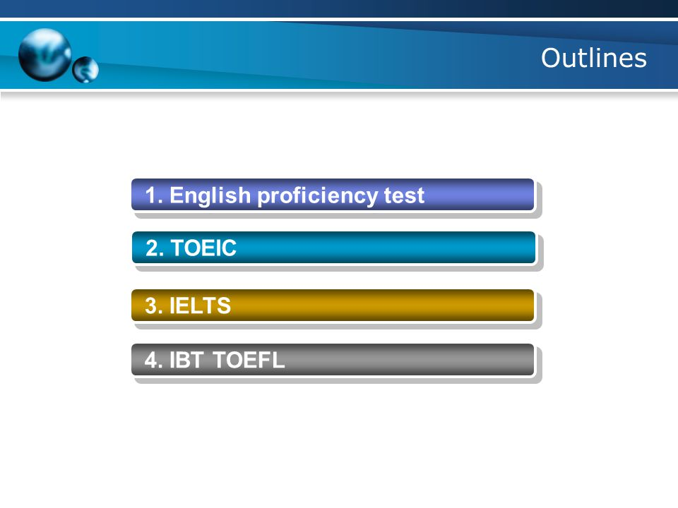 English proficiency test -It is used for admission requirement in universities -It is used for university to determine whether you graduate or not -It is used to demonstrate your ability in english -TOEIC -IBT TOEFL -IELTS - GRE - GMAT