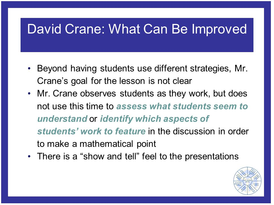 David Crane: What Can Be Improved Beyond having students use different strategies, Mr. Crane's goal for the lesson is not clear Mr. Crane observes stu