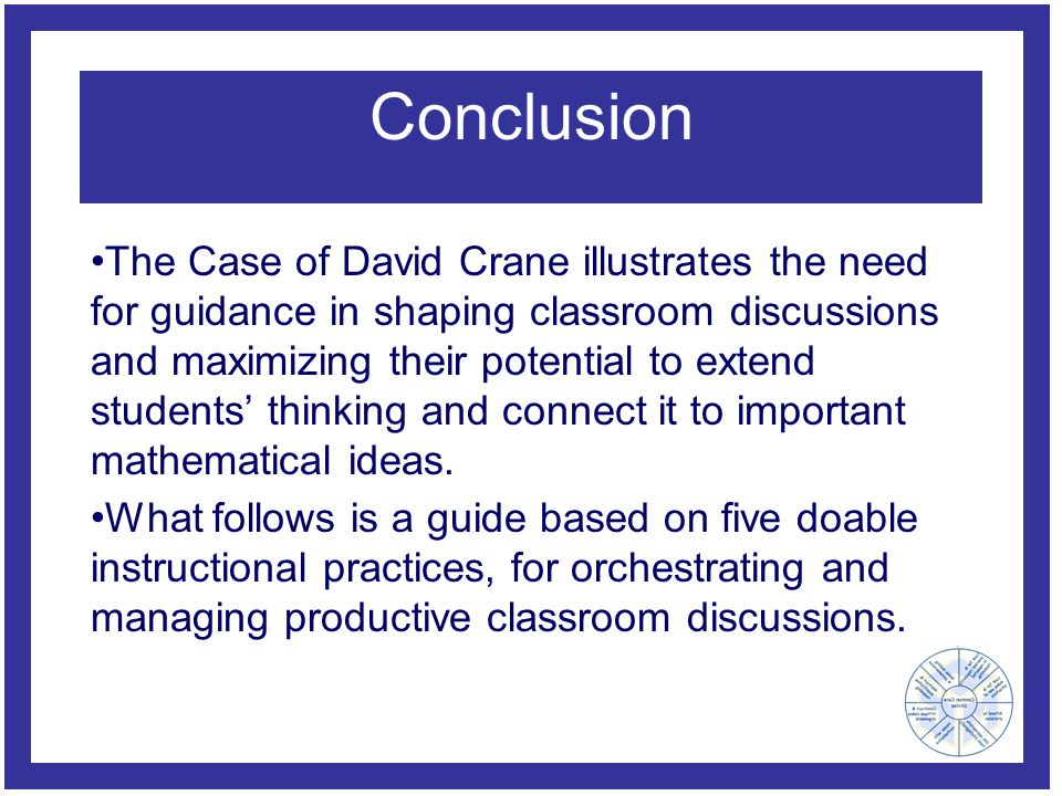 Conclusion The Case of David Crane illustrates the need for guidance in shaping classroom discussions and maximizing their potential to extend students' thinking and connect it to important mathematical ideas.