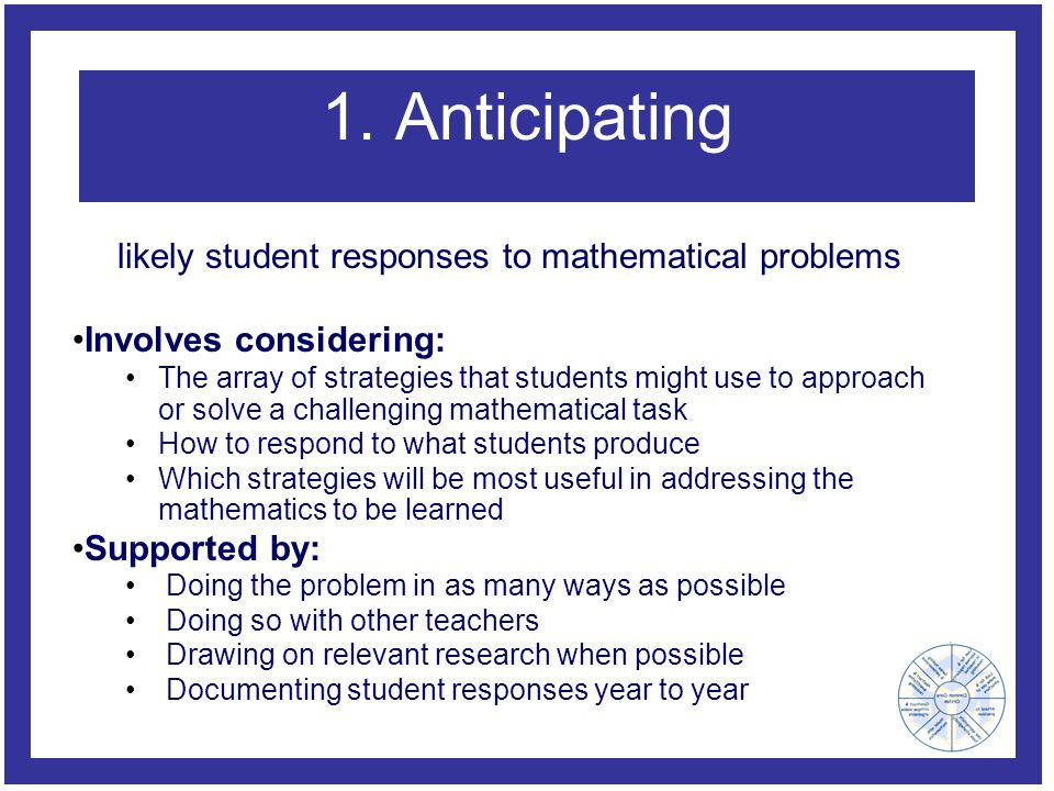 1. Anticipating Involves considering: The array of strategies that students might use to approach or solve a challenging mathematical task How to resp