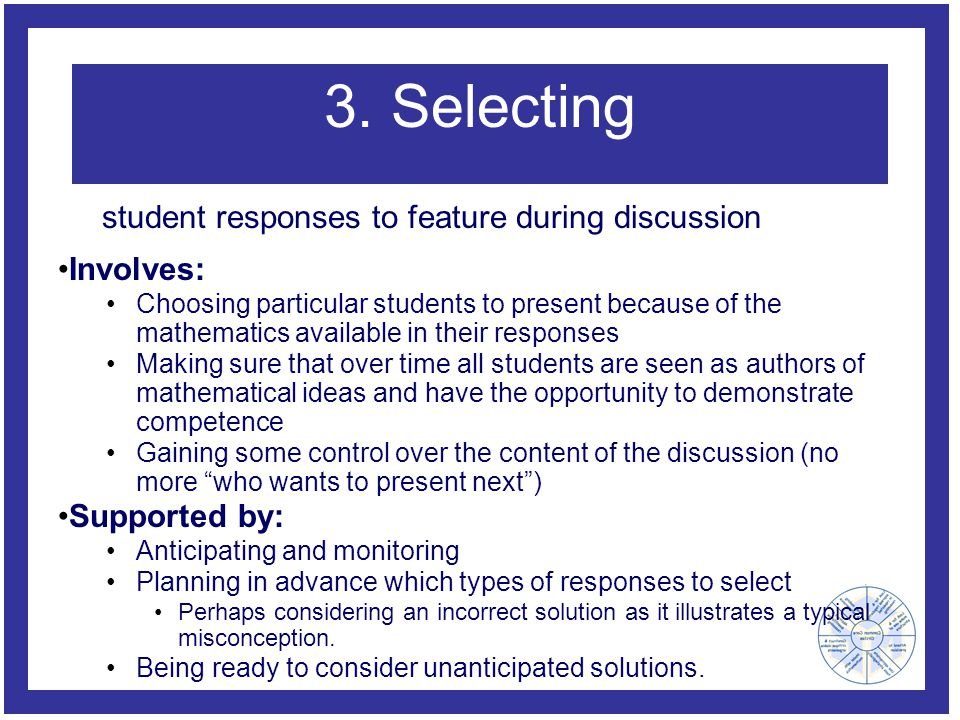 3. Selecting Involves: Choosing particular students to present because of the mathematics available in their responses Making sure that over time all