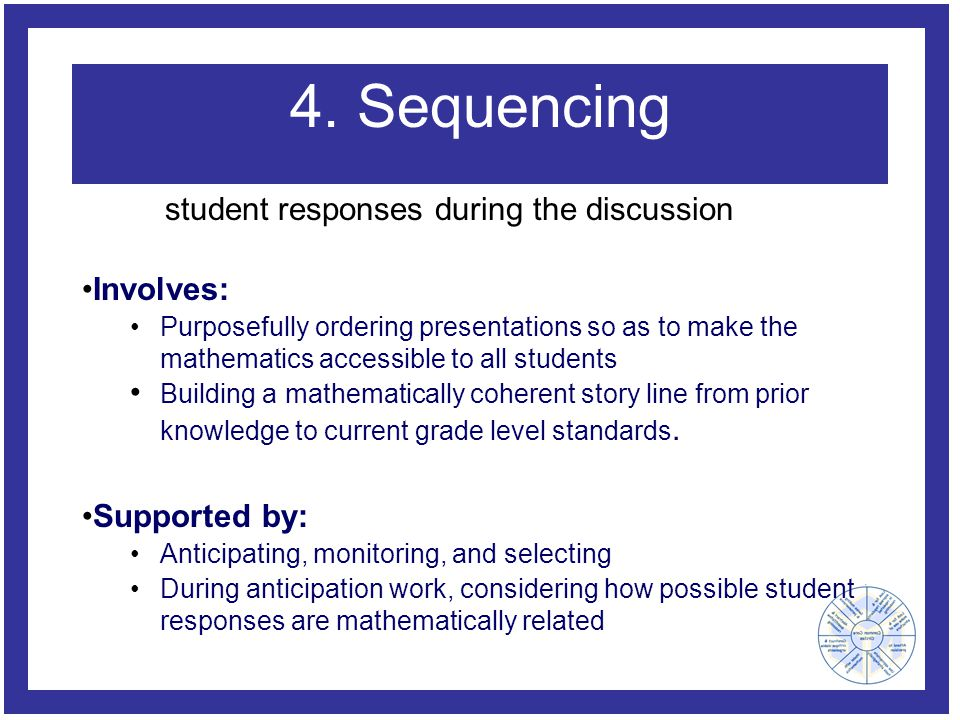 4. Sequencing Involves: Purposefully ordering presentations so as to make the mathematics accessible to all students Building a mathematically coheren