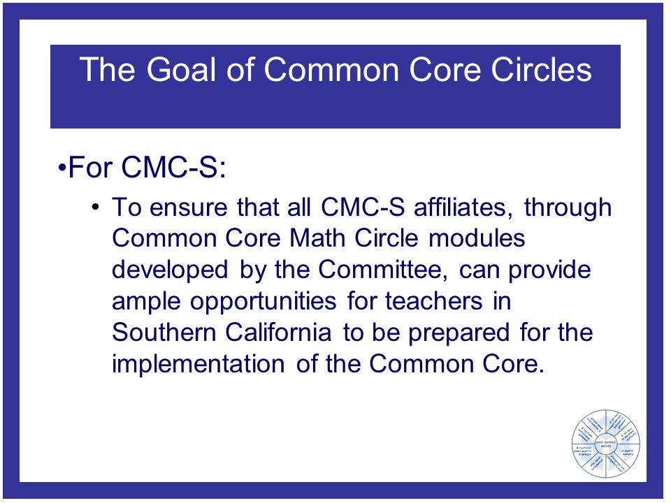 The Goal of Common Core Circles For CMC-S: To ensure that all CMC-S affiliates, through Common Core Math Circle modules developed by the Committee, can provide ample opportunities for teachers in Southern California to be prepared for the implementation of the Common Core.