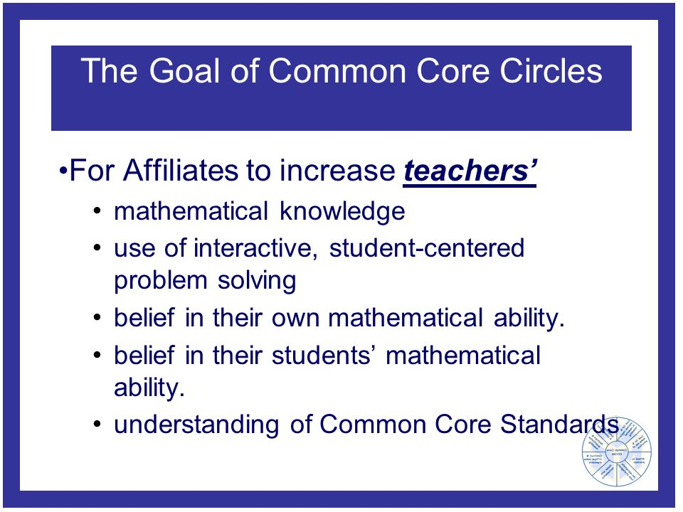 The Goal of Common Core Circles For Affiliates to increase teachers' mathematical knowledge use of interactive, student-centered problem solving belief in their own mathematical ability.