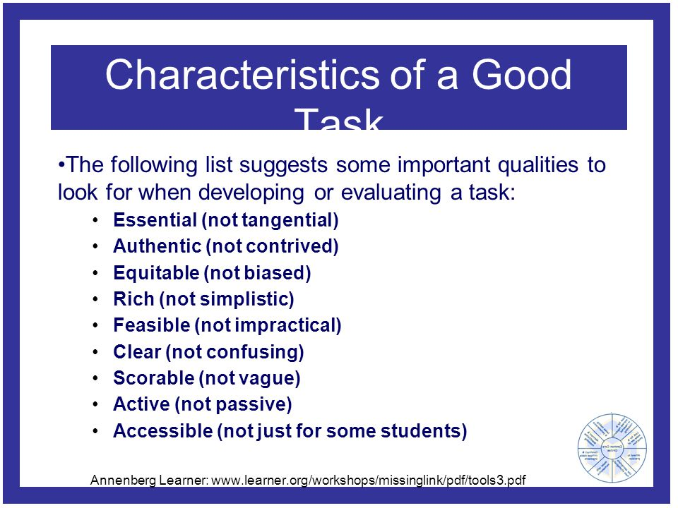Characteristics of a Good Task The following list suggests some important qualities to look for when developing or evaluating a task: Essential (not t