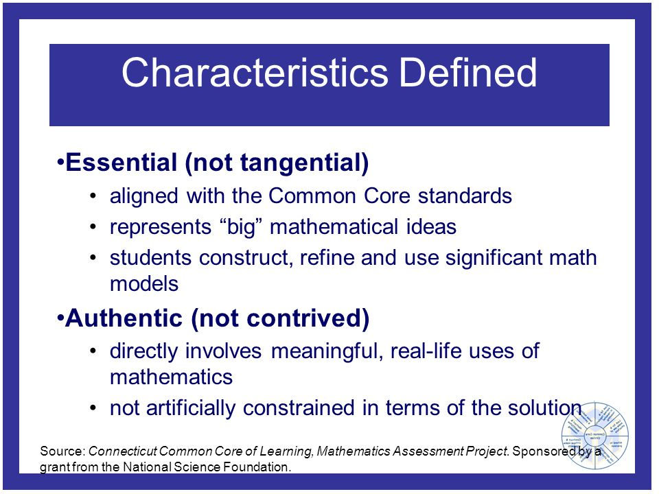 Characteristics Defined Essential (not tangential) aligned with the Common Core standards represents big mathematical ideas students construct, refine and use significant math models Authentic (not contrived) directly involves meaningful, real-life uses of mathematics not artificially constrained in terms of the solution Source: Connecticut Common Core of Learning, Mathematics Assessment Project.