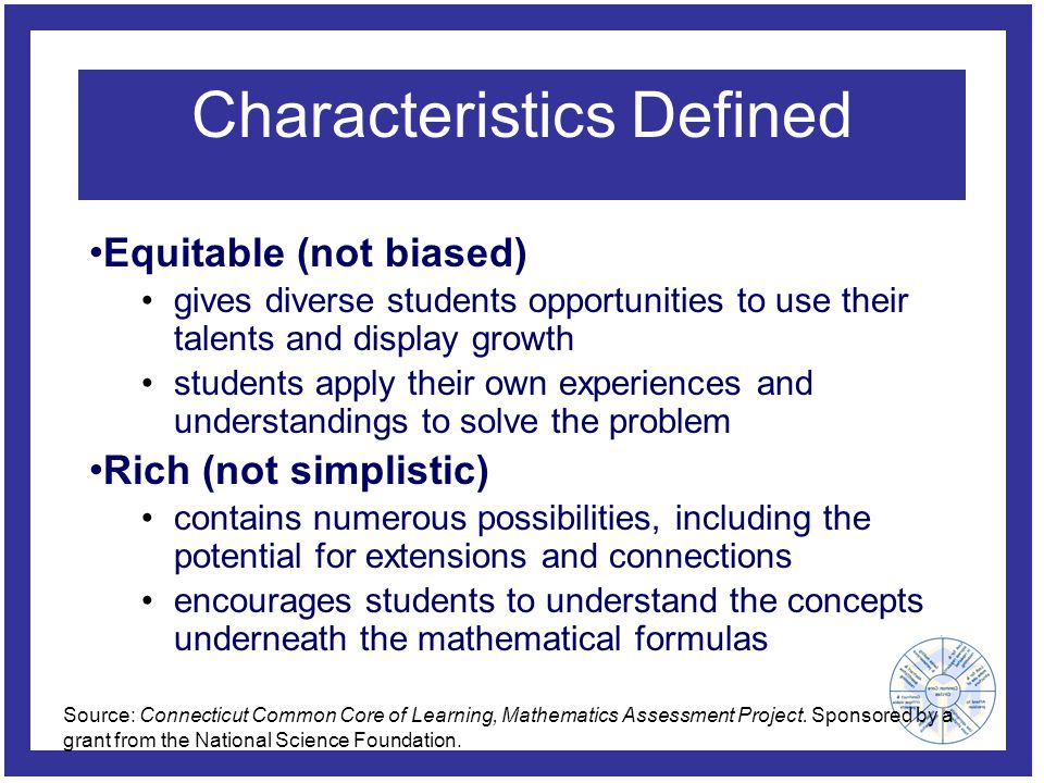 Characteristics Defined Equitable (not biased) gives diverse students opportunities to use their talents and display growth students apply their own experiences and understandings to solve the problem Rich (not simplistic) contains numerous possibilities, including the potential for extensions and connections encourages students to understand the concepts underneath the mathematical formulas Source: Connecticut Common Core of Learning, Mathematics Assessment Project.