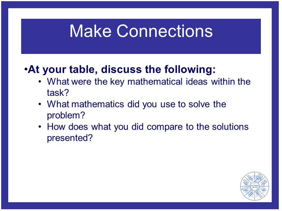 Make Connections At your table, discuss the following: What were the key mathematical ideas within the task.