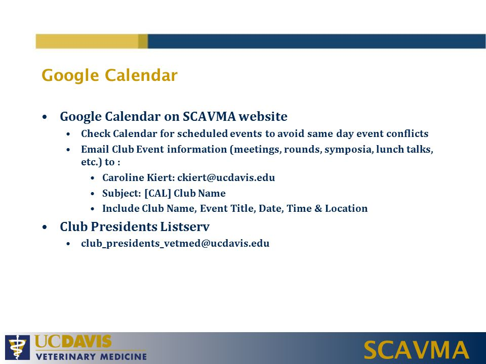 SCAVMA Google Calendar Google Calendar on SCAVMA website Check Calendar for scheduled events to avoid same day event conflicts Email Club Event information (meetings, rounds, symposia, lunch talks, etc.) to : Caroline Kiert: ckiert@ucdavis.edu Subject: [CAL] Club Name Include Club Name, Event Title, Date, Time & Location Club Presidents Listserv club_presidents_vetmed@ucdavis.edu