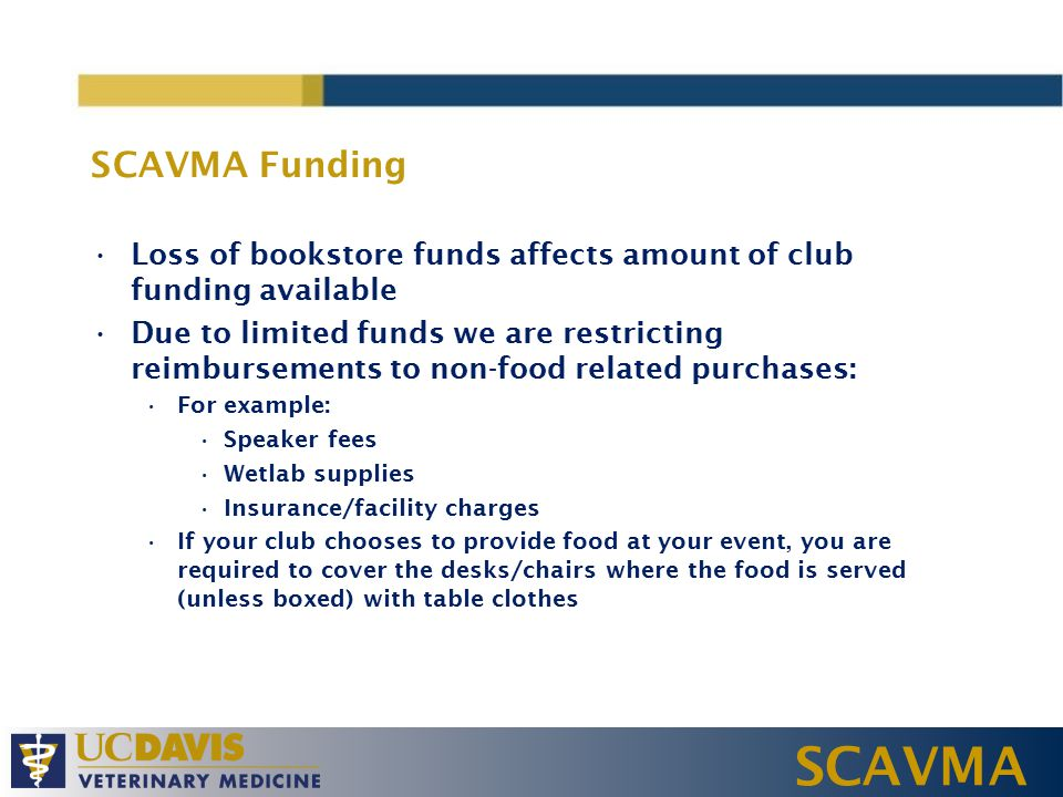 SCAVMA SCAVMA Funding Loss of bookstore funds affects amount of club funding available Due to limited funds we are restricting reimbursements to non-food related purchases: For example: Speaker fees Wetlab supplies Insurance/facility charges If your club chooses to provide food at your event, you are required to cover the desks/chairs where the food is served (unless boxed) with table clothes