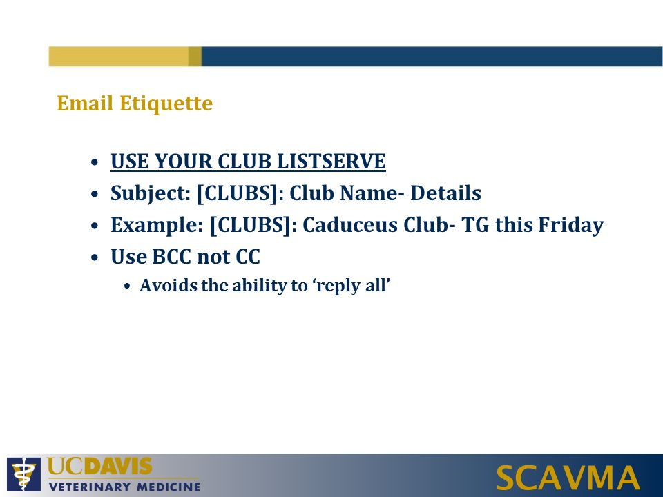 SCAVMA Email Etiquette USE YOUR CLUB LISTSERVE Subject: [CLUBS]: Club Name- Details Example: [CLUBS]: Caduceus Club- TG this Friday Use BCC not CC Avoids the ability to 'reply all'