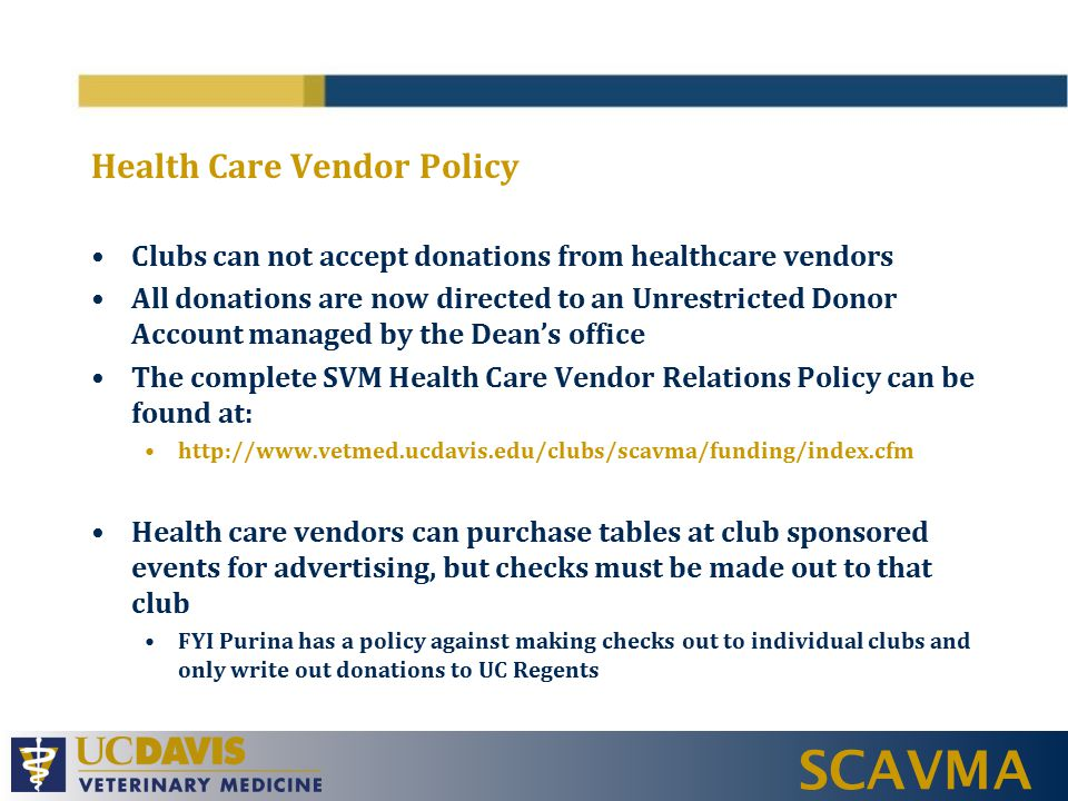 SCAVMA Health Care Vendor Policy Clubs can not accept donations from healthcare vendors All donations are now directed to an Unrestricted Donor Account managed by the Dean's office The complete SVM Health Care Vendor Relations Policy can be found at: http://www.vetmed.ucdavis.edu/clubs/scavma/funding/index.cfm Health care vendors can purchase tables at club sponsored events for advertising, but checks must be made out to that club FYI Purina has a policy against making checks out to individual clubs and only write out donations to UC Regents