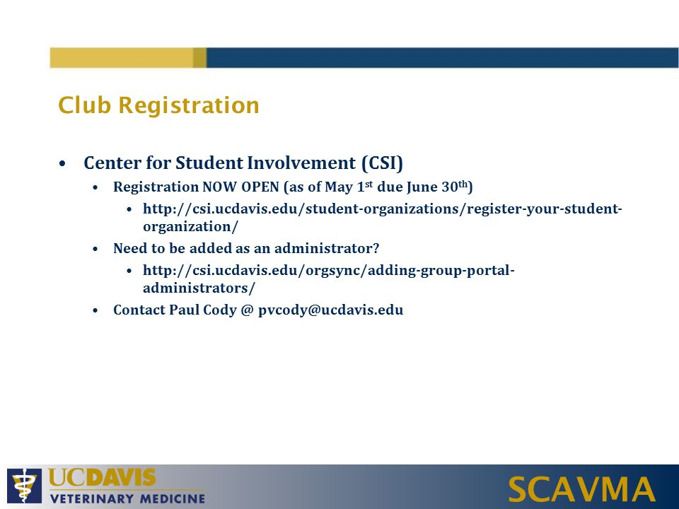 SCAVMA Club Registration Center for Student Involvement (CSI) Registration NOW OPEN (as of May 1 st due June 30 th ) http://csi.ucdavis.edu/student-organizations/register-your-student- organization/ Need to be added as an administrator.