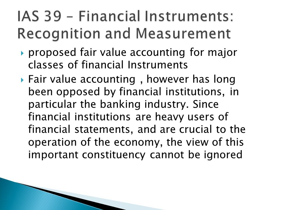  proposed fair value accounting for major classes of financial Instruments  Fair value accounting, however has long been opposed by financial institutions, in particular the banking industry.