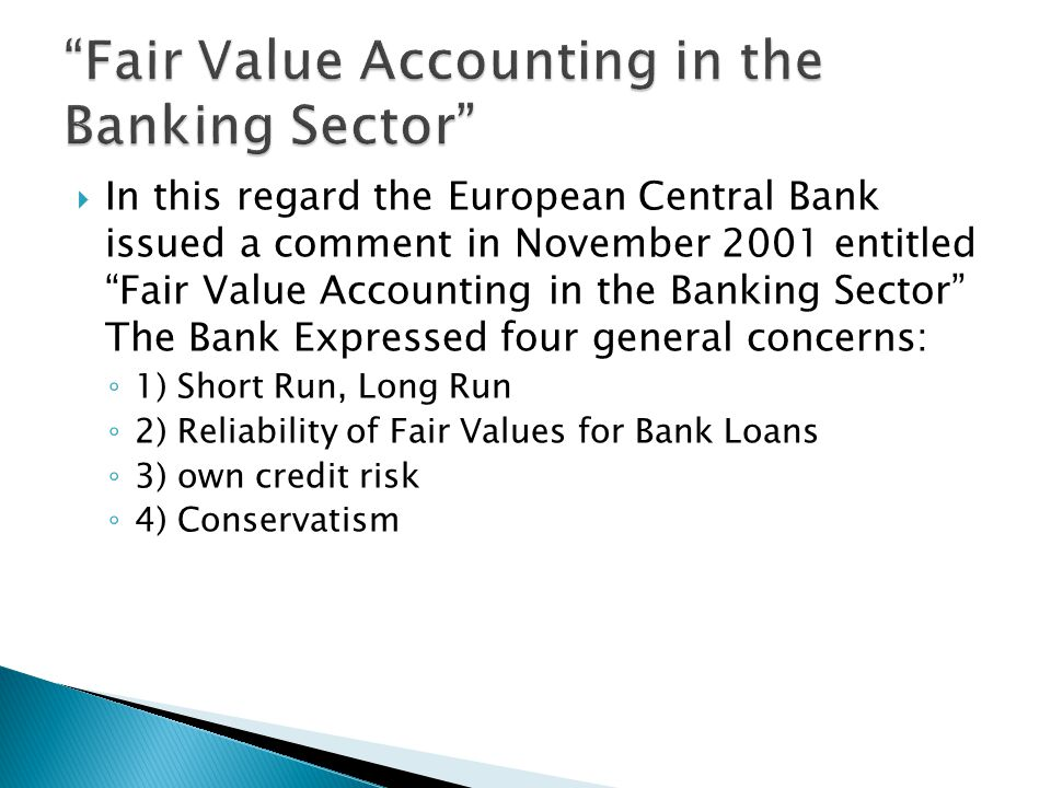  In this regard the European Central Bank issued a comment in November 2001 entitled Fair Value Accounting in the Banking Sector The Bank Expressed four general concerns: ◦ 1) Short Run, Long Run ◦ 2) Reliability of Fair Values for Bank Loans ◦ 3) own credit risk ◦ 4) Conservatism