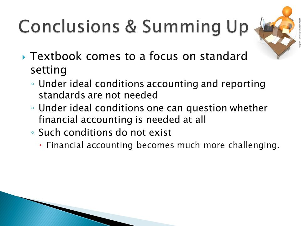  Textbook comes to a focus on standard setting ◦ Under ideal conditions accounting and reporting standards are not needed ◦ Under ideal conditions one can question whether financial accounting is needed at all ◦ Such conditions do not exist  Financial accounting becomes much more challenging.
