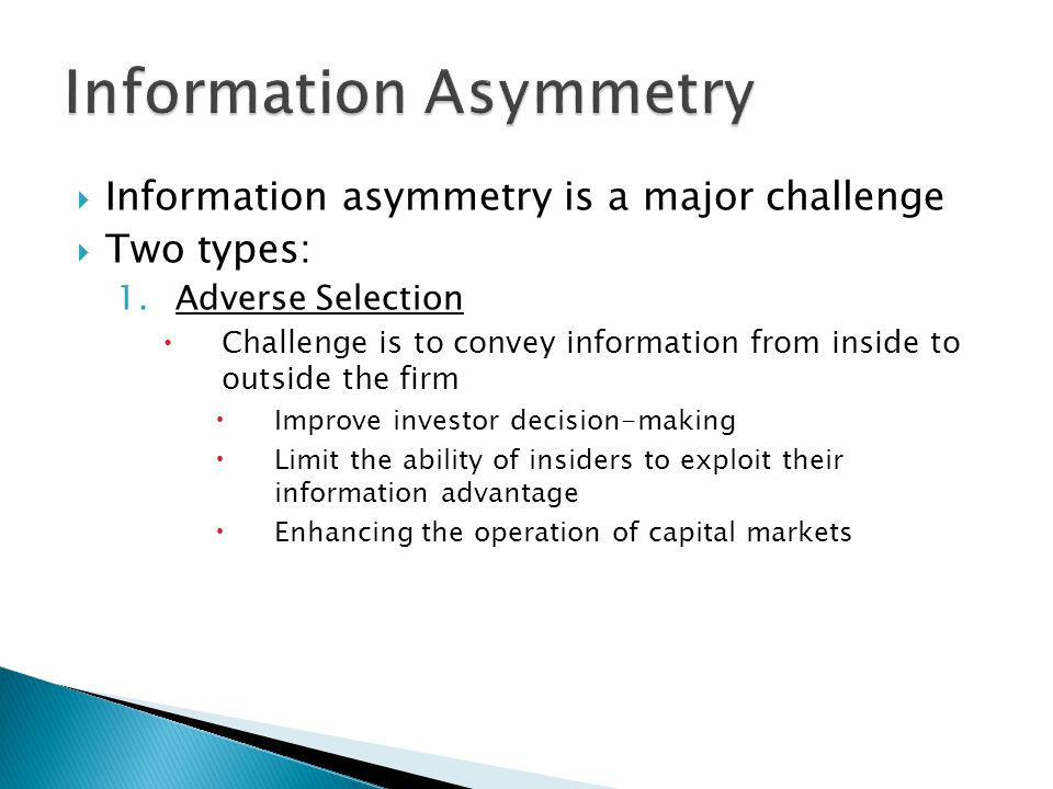  Information asymmetry is a major challenge  Two types: 1.Adverse Selection  Challenge is to convey information from inside to outside the firm  Improve investor decision-making  Limit the ability of insiders to exploit their information advantage  Enhancing the operation of capital markets