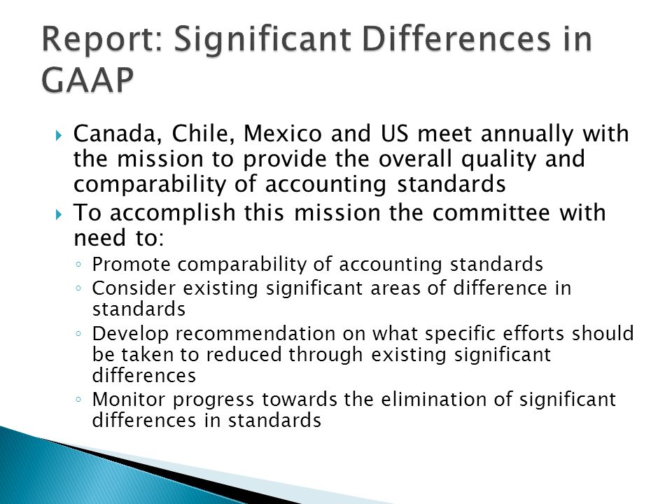  Canada, Chile, Mexico and US meet annually with the mission to provide the overall quality and comparability of accounting standards  To accomplish this mission the committee with need to: ◦ Promote comparability of accounting standards ◦ Consider existing significant areas of difference in standards ◦ Develop recommendation on what specific efforts should be taken to reduced through existing significant differences ◦ Monitor progress towards the elimination of significant differences in standards