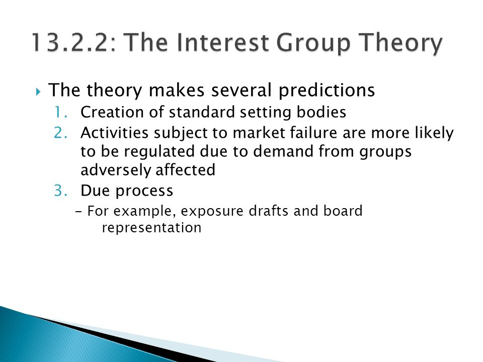  The theory makes several predictions 1.Creation of standard setting bodies 2.Activities subject to market failure are more likely to be regulated due to demand from groups adversely affected 3.Due process - For example, exposure drafts and board representation
