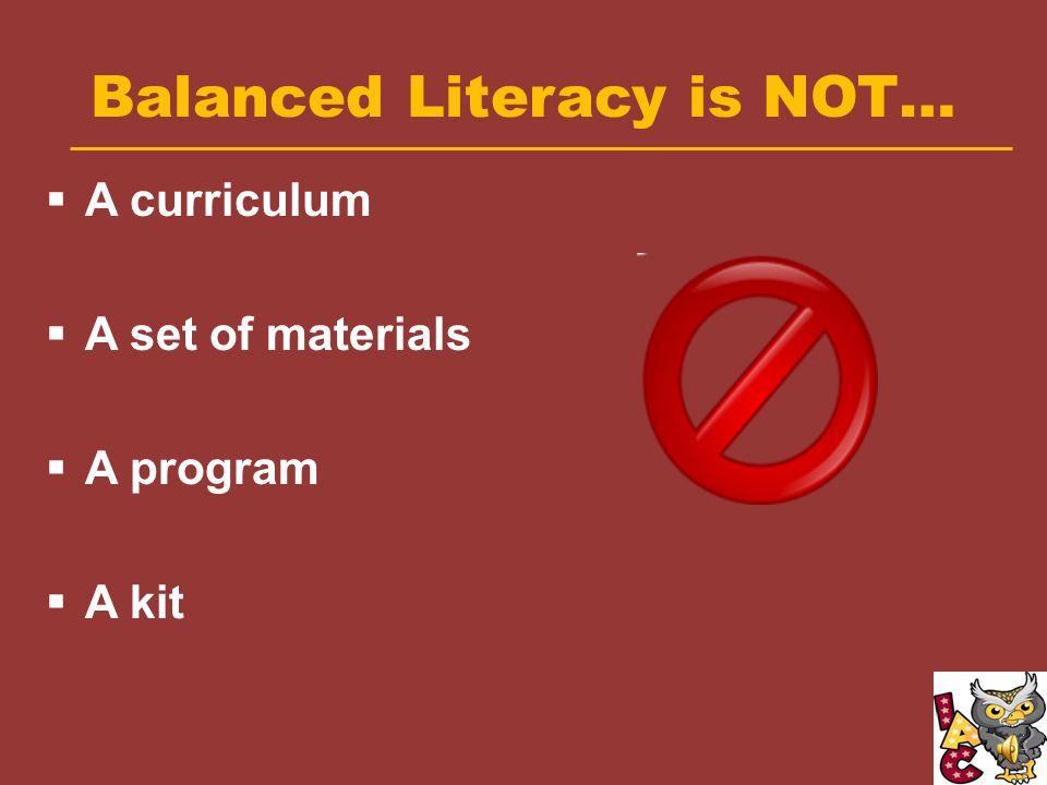 Balanced Literacy is NOT…  A curriculum  A set of materials  A program  A kit
