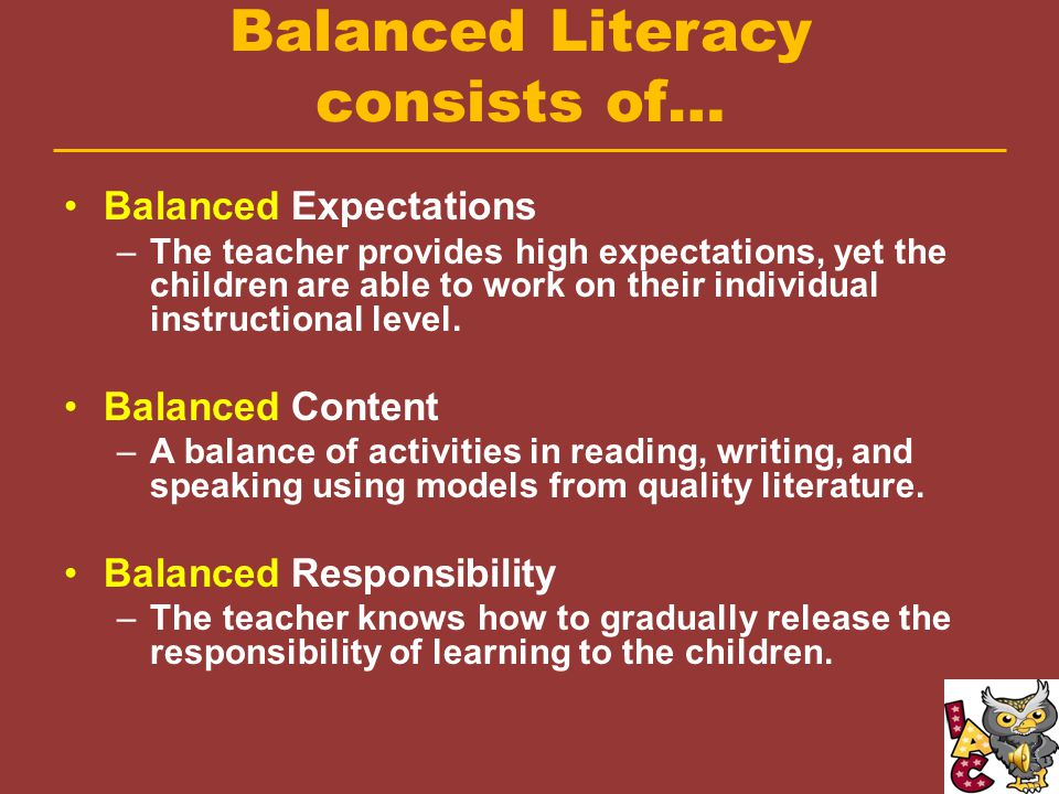 Balanced Literacy is… A model for instruction A framework for organizing instruction in reading and writing.