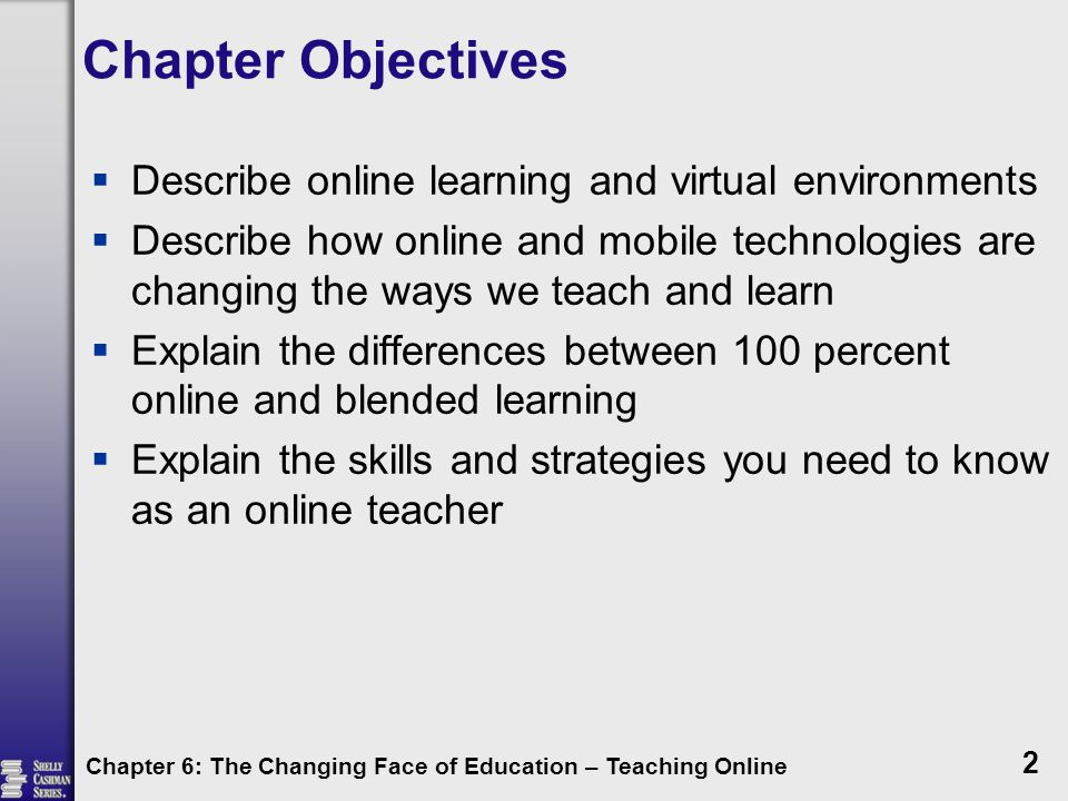 Chapter 6: The Changing Face of Education – Teaching Online 2 Chapter Objectives  Describe online learning and virtual environments  Describe how on