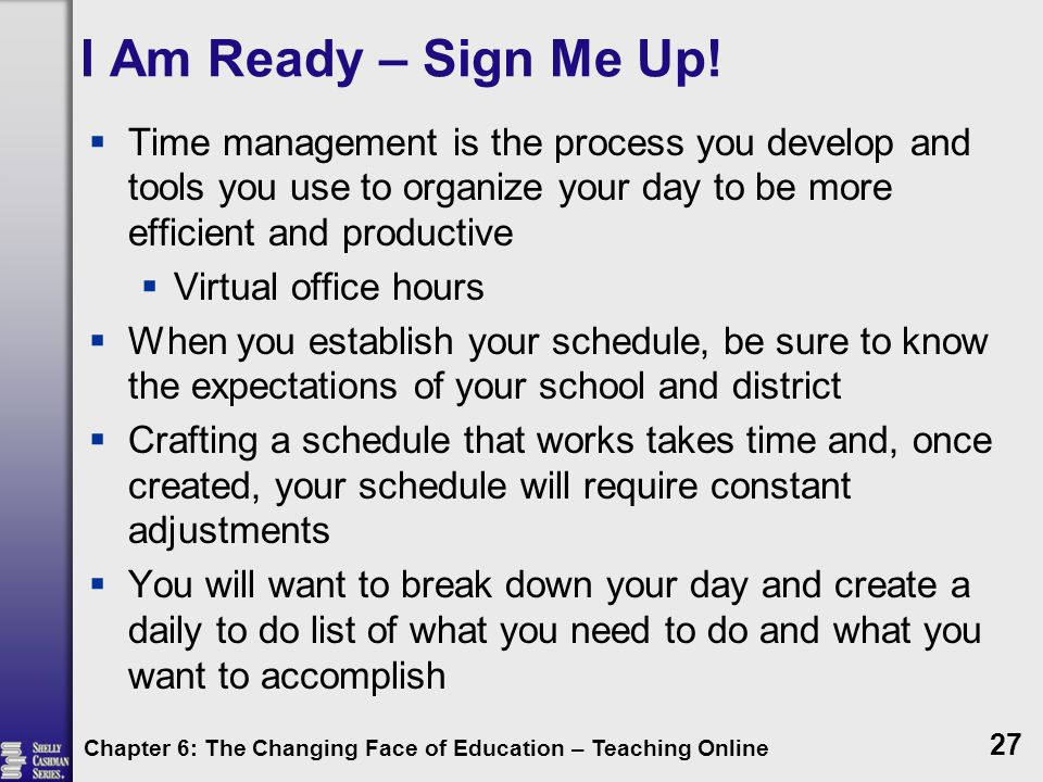 I Am Ready – Sign Me Up!  Time management is the process you develop and tools you use to organize your day to be more efficient and productive  Vir